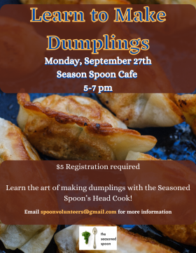 A background with fried dumplings, overlaid with brown text boxes. Text reading: Learn to make dumplings. September 27th, 5pm to 7pm. $5 registration. Learn the art of making dumplings with the Seasoned Spoon's Head Cook!